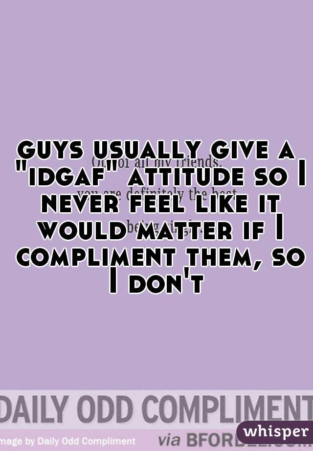 """guys usually give a """"idgaf"""" attitude so I never feel like it would matter if I compliment them, so I don't"""