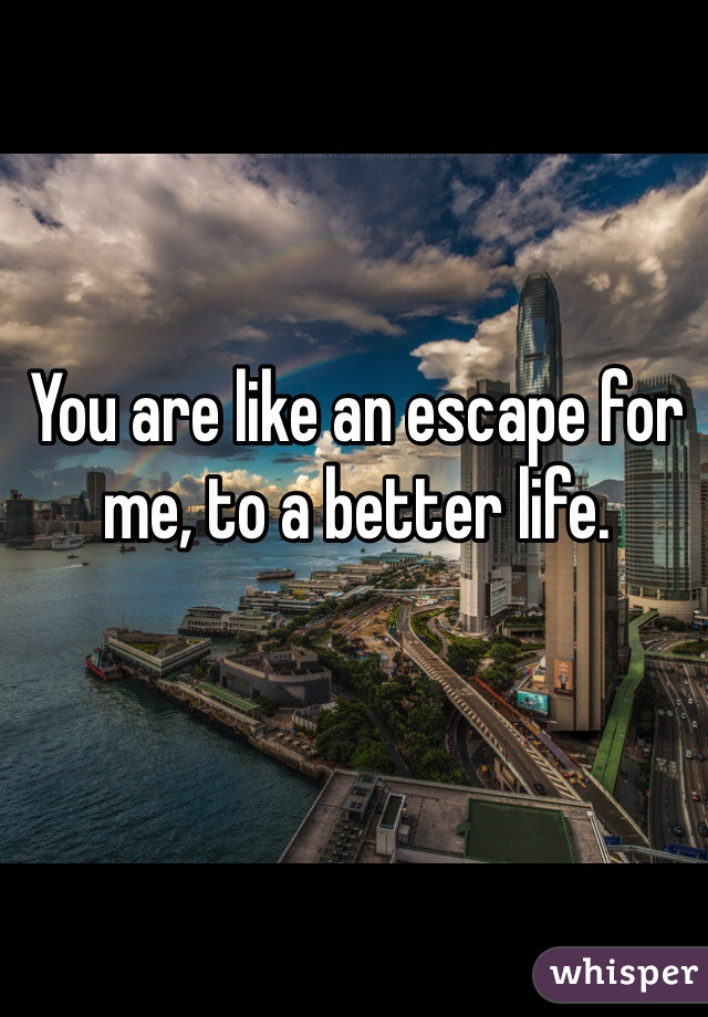 You are like an escape for me, to a better life.