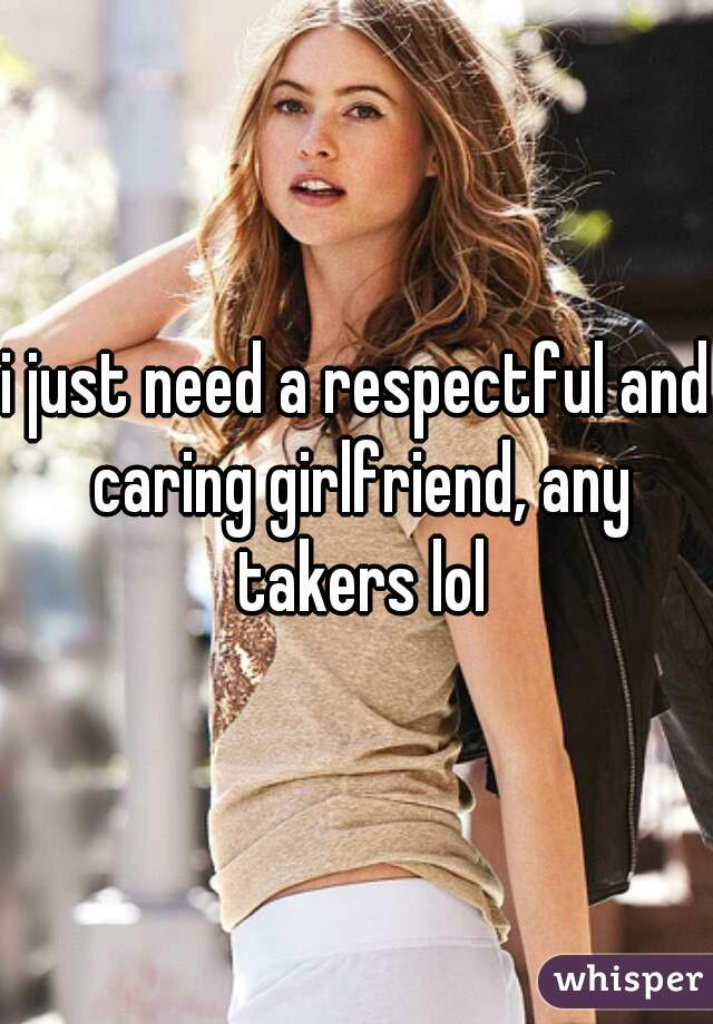 i just need a respectful and caring girlfriend, any takers lol