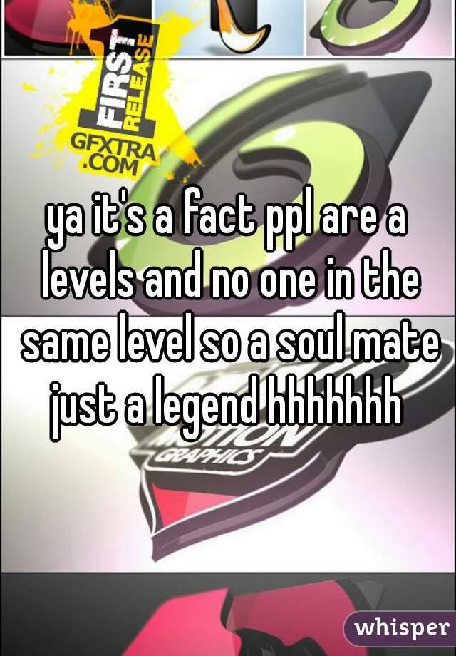 ya it's a fact ppl are a levels and no one in the same level so a soul mate just a legend hhhhhhh
