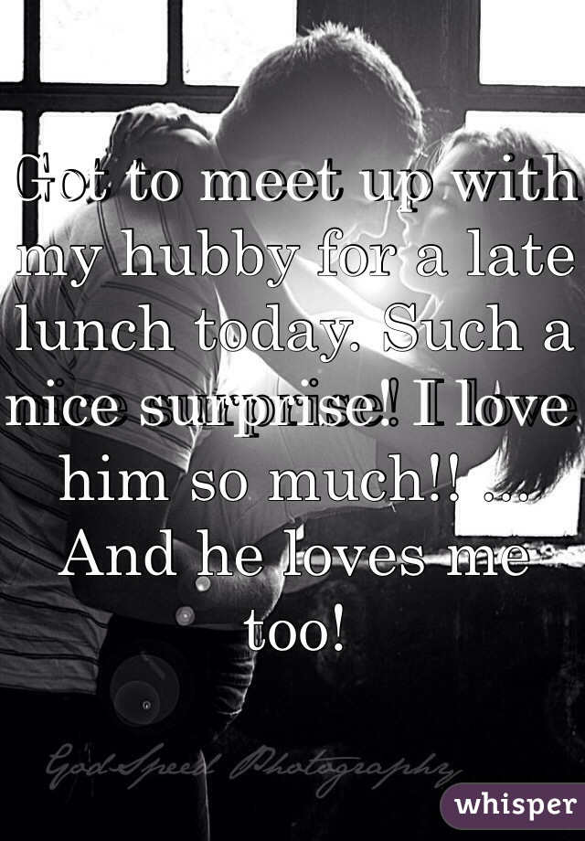 Got to meet up with my hubby for a late lunch today. Such a nice surprise! I love him so much!! ... And he loves me too!