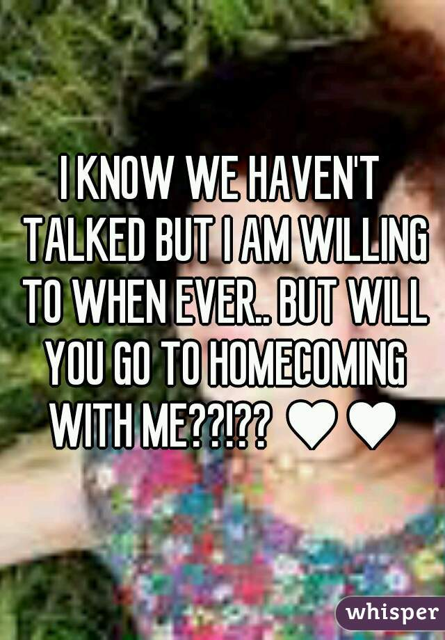 I KNOW WE HAVEN'T TALKED BUT I AM WILLING TO WHEN EVER.. BUT WILL YOU GO TO HOMECOMING WITH ME??!?? ♥♥