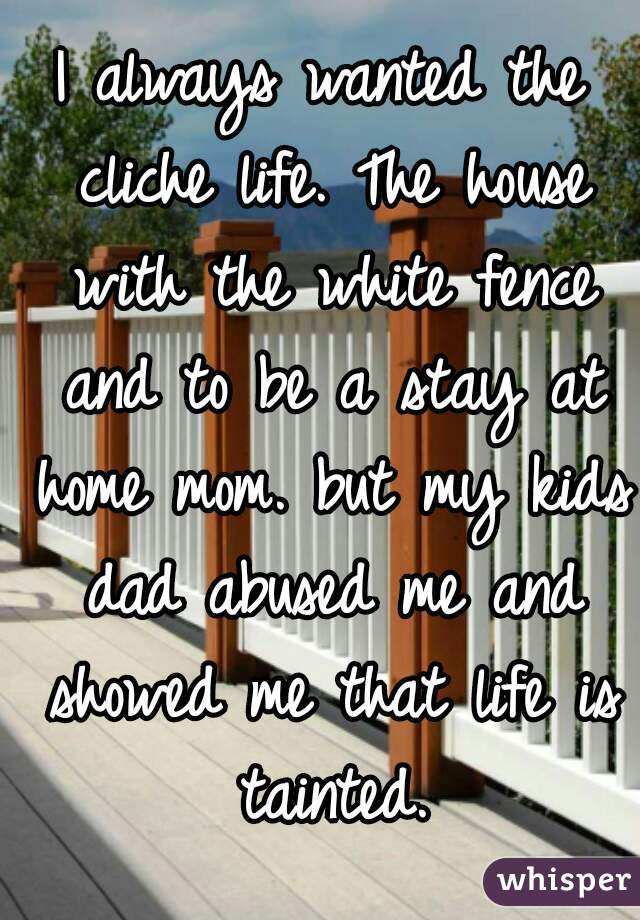 I always wanted the cliche life. The house with the white fence and to be a stay at home mom. but my kids dad abused me and showed me that life is tainted.