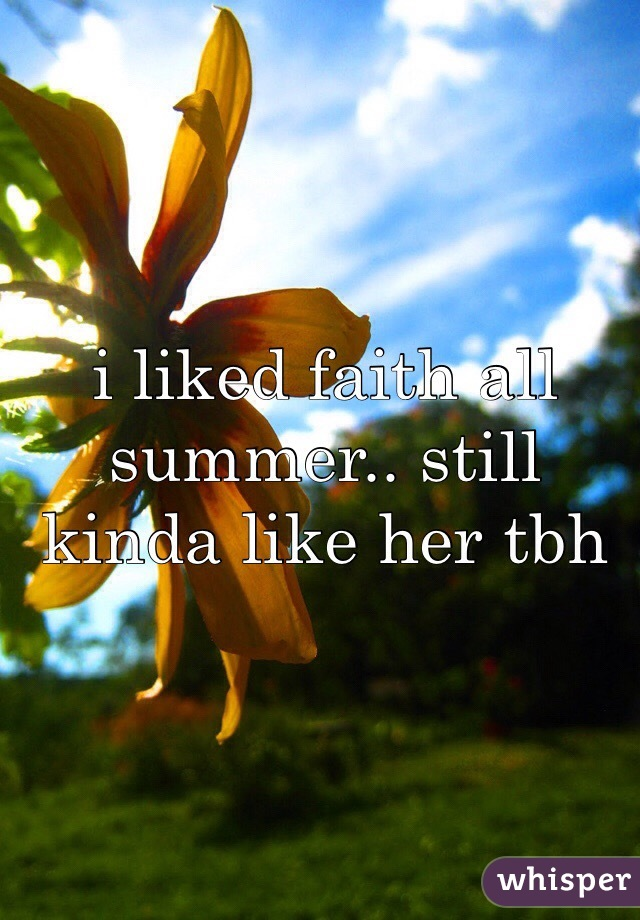 i liked faith all summer.. still kinda like her tbh