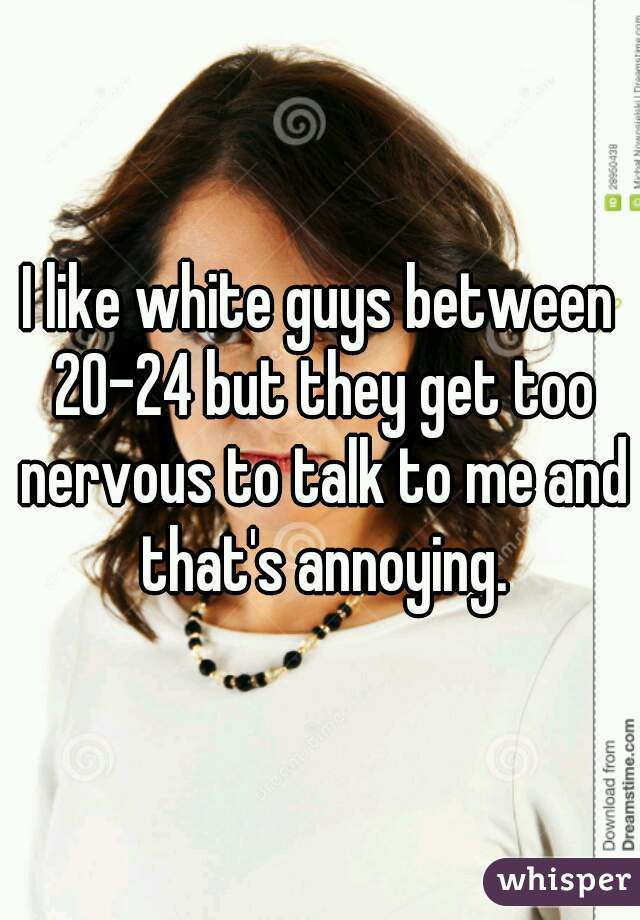 I like white guys between 20-24 but they get too nervous to talk to me and that's annoying.
