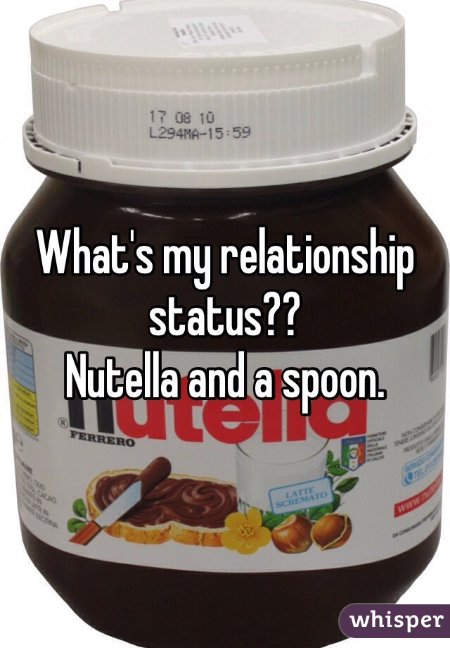 What's my relationship status??  Nutella and a spoon.