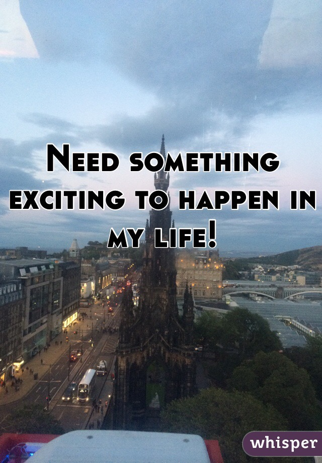 Need something exciting to happen in my life!