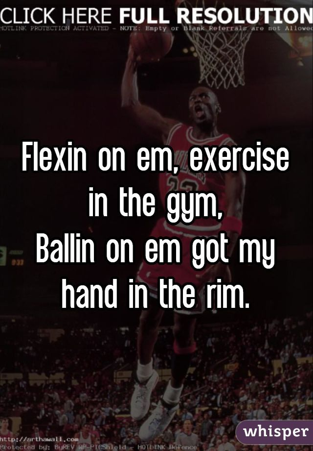 Flexin on em, exercise in the gym,Ballin on em got my hand in the rim.