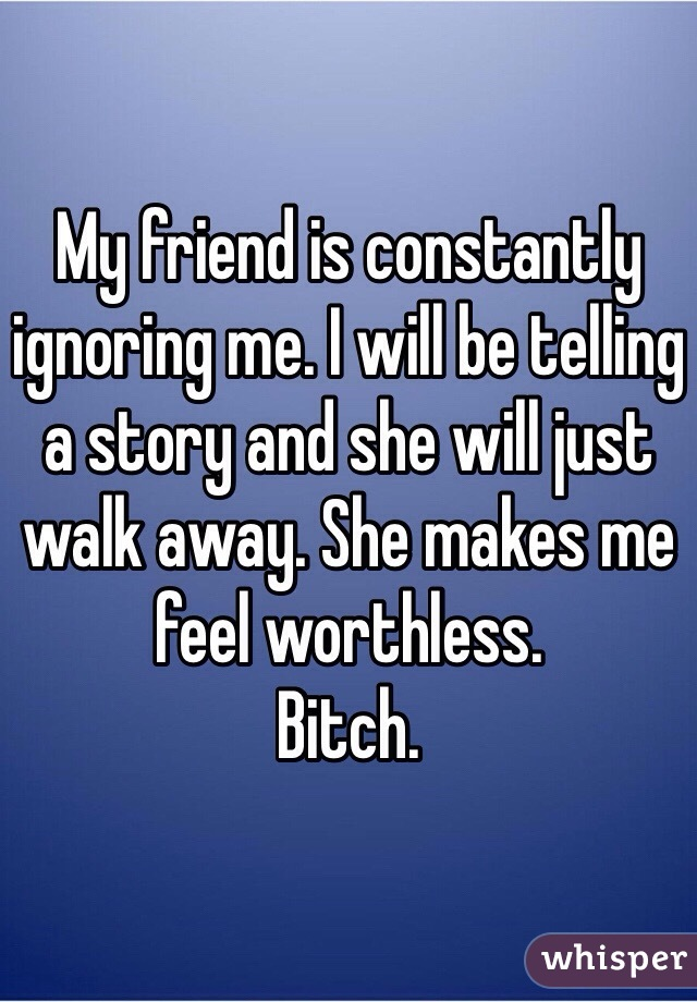 My friend is constantly ignoring me. I will be telling a story and she will just walk away. She makes me feel worthless.  Bitch.