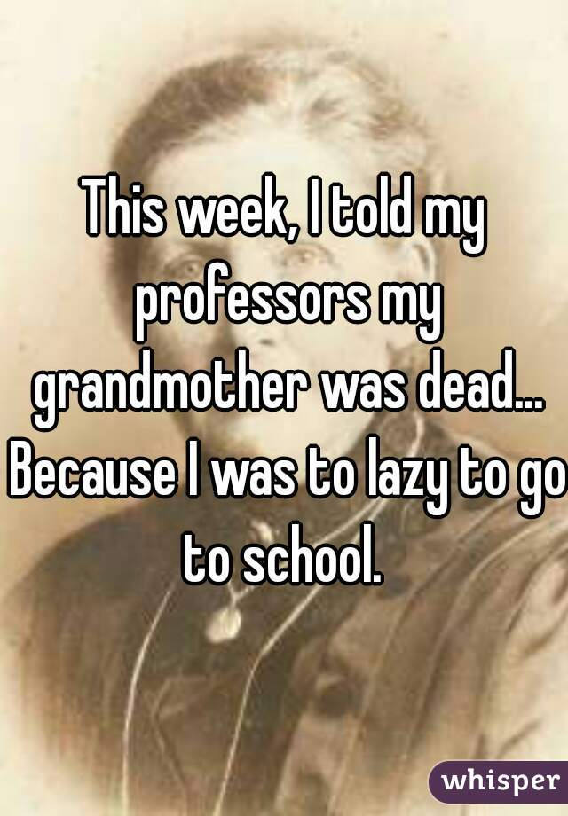 This week, I told my professors my grandmother was dead... Because I was to lazy to go to school.
