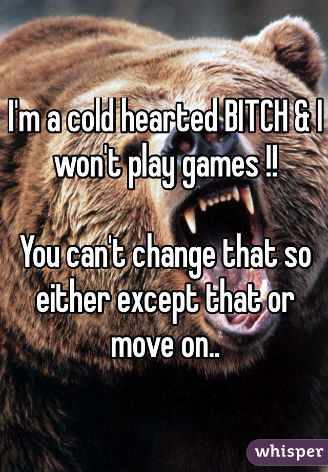I'm a cold hearted BITCH & I won't play games !!  You can't change that so either except that or move on..