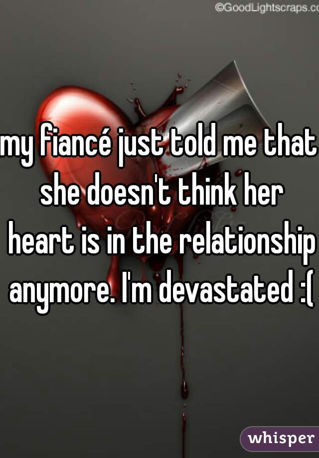my fiancé just told me that she doesn't think her heart is in the relationship anymore. I'm devastated :(