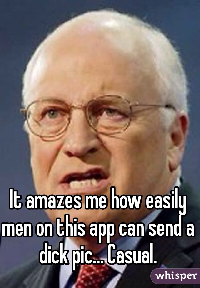 It amazes me how easily men on this app can send a dick pic... Casual.