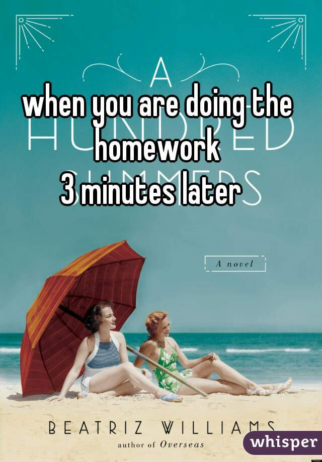 when you are doing the homework      3 minutes later