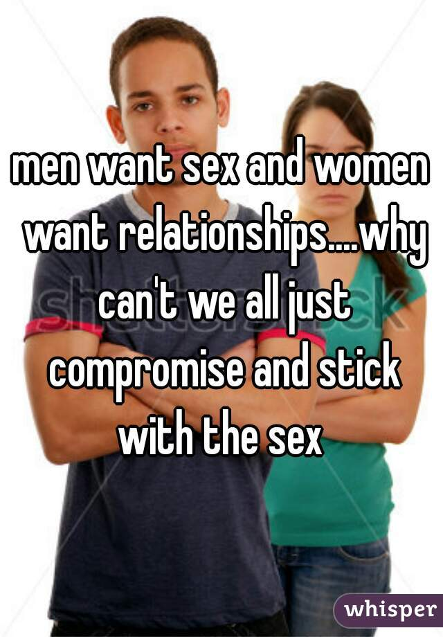 men want sex and women want relationships....why can't we all just compromise and stick with the sex
