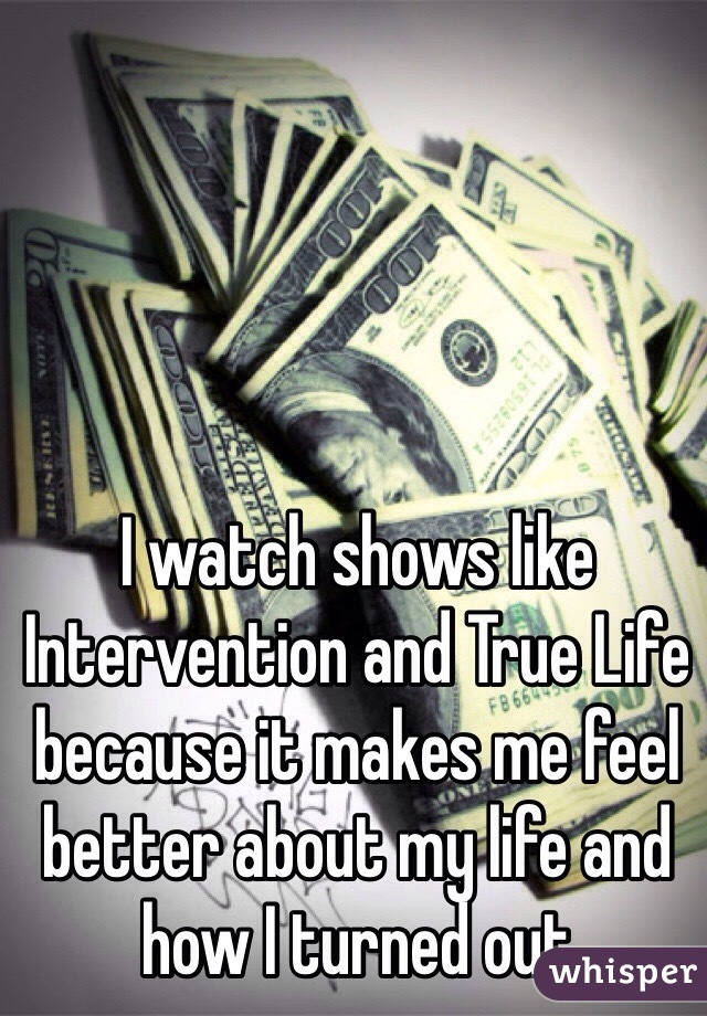 I watch shows like Intervention and True Life because it makes me feel better about my life and how I turned out