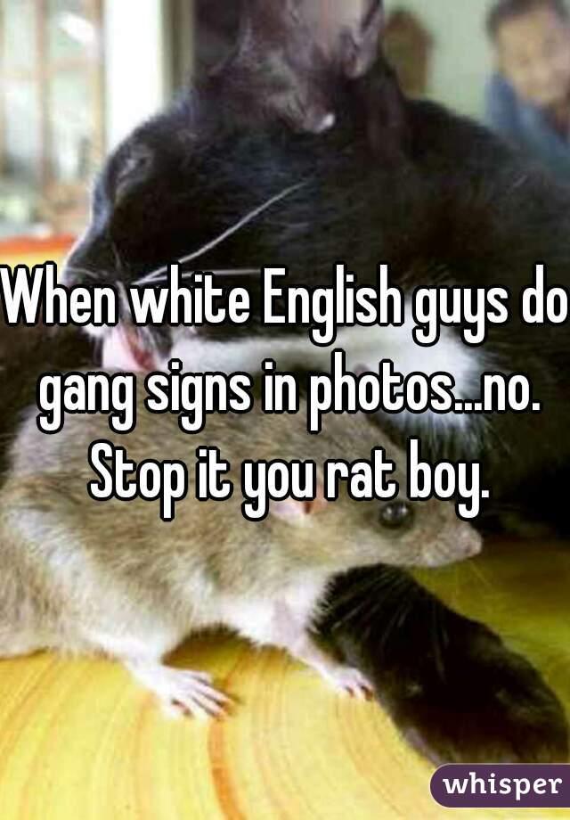 When white English guys do gang signs in photos...no. Stop it you rat boy.
