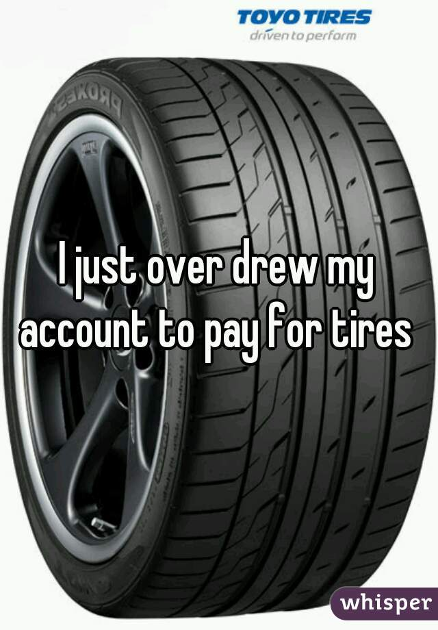 I just over drew my account to pay for tires