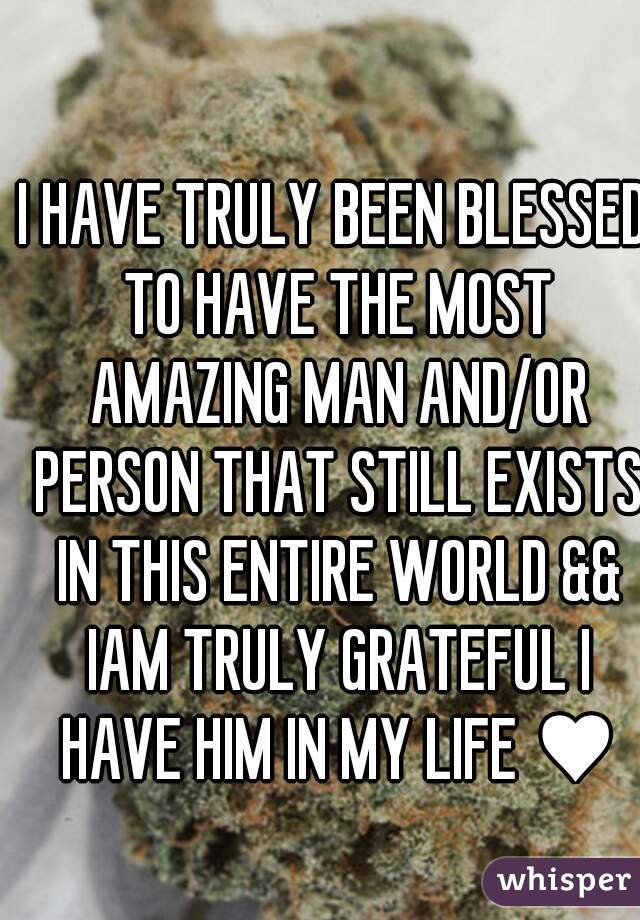 I HAVE TRULY BEEN BLESSED TO HAVE THE MOST AMAZING MAN AND/OR PERSON THAT STILL EXISTS IN THIS ENTIRE WORLD && IAM TRULY GRATEFUL I HAVE HIM IN MY LIFE ♥♥