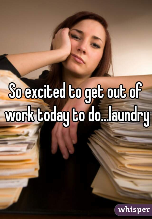 So excited to get out of work today to do...laundry?