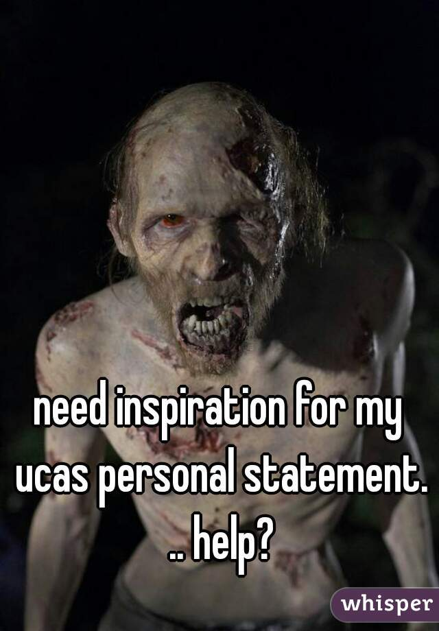need inspiration for my ucas personal statement. .. help?