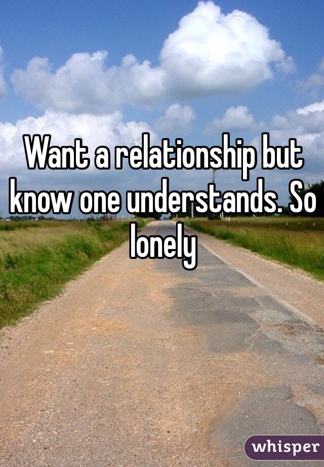 Want a relationship but know one understands. So lonely