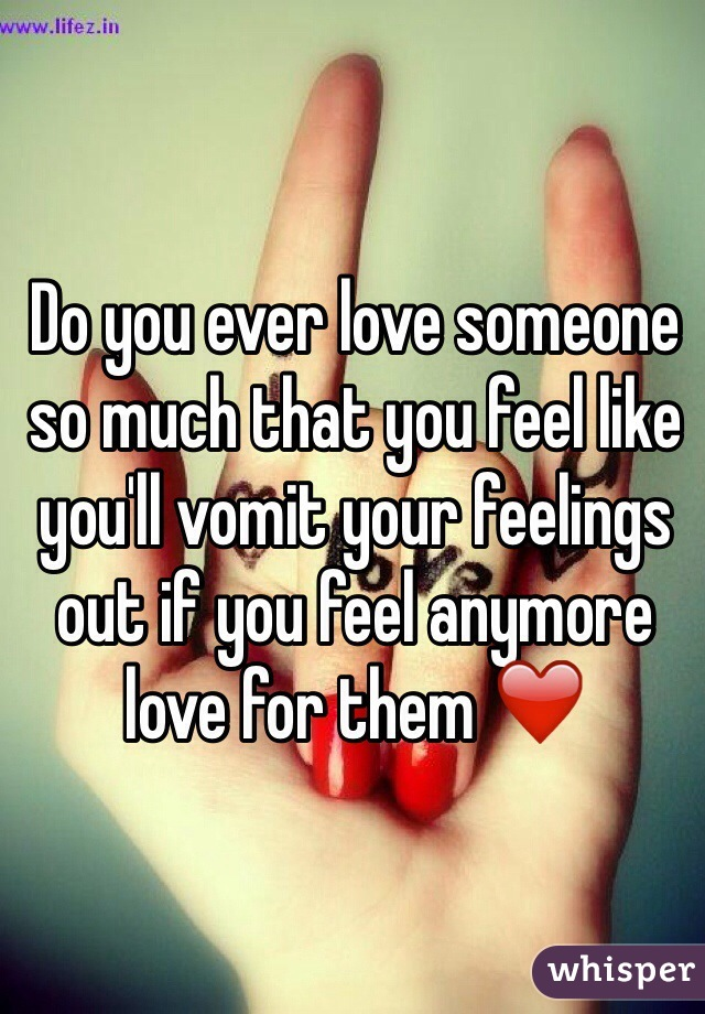 Do you ever love someone so much that you feel like you'll vomit your feelings out if you feel anymore love for them ❤️