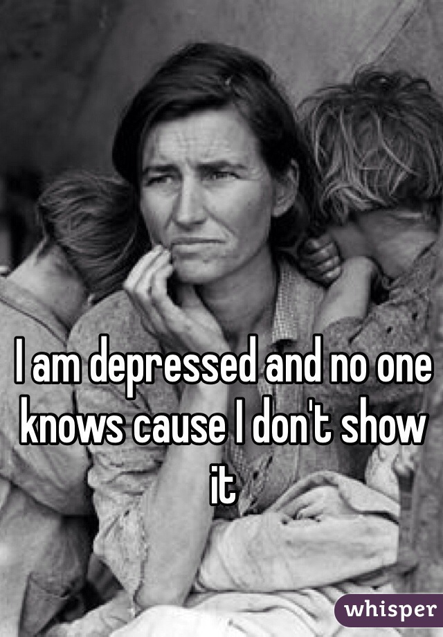 I am depressed and no one knows cause I don't show it