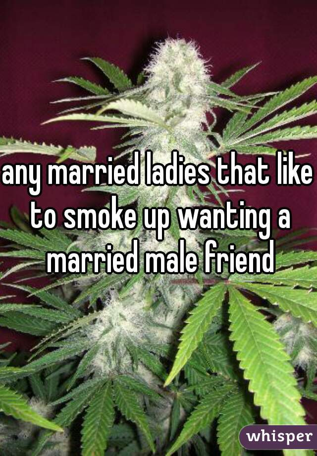 any married ladies that like to smoke up wanting a married male friend
