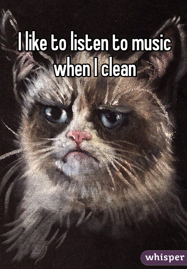I like to listen to music when I clean