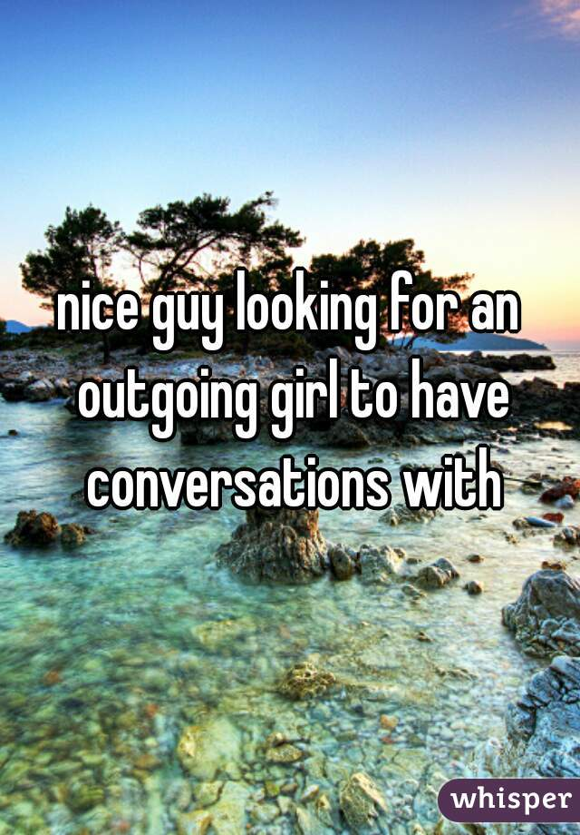 nice guy looking for an outgoing girl to have conversations with