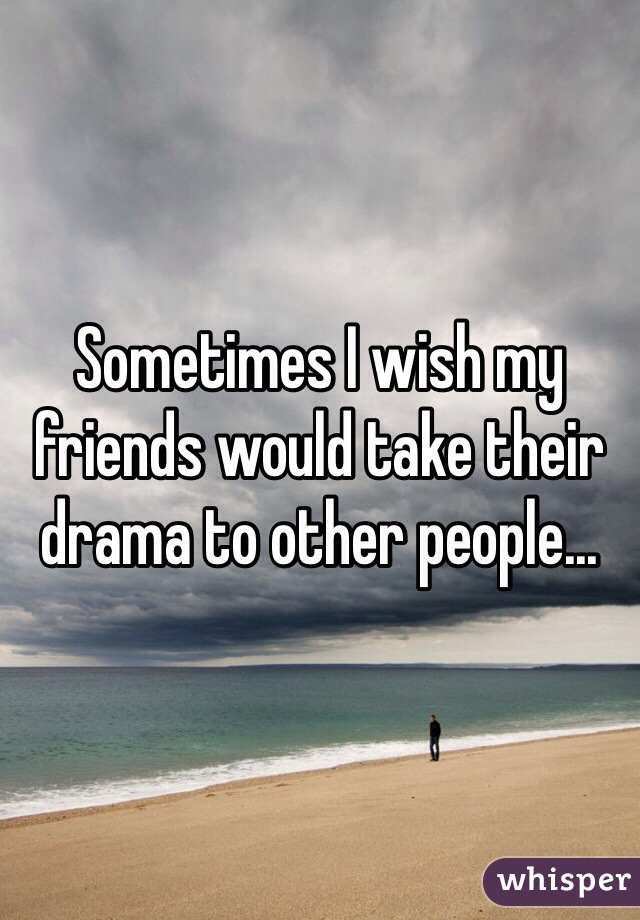 Sometimes I wish my friends would take their drama to other people...