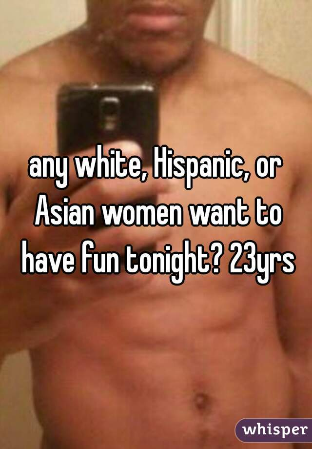 any white, Hispanic, or Asian women want to have fun tonight? 23yrs
