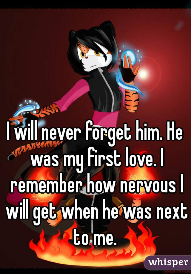 I will never forget him. He was my first love. I remember how nervous I will get when he was next to me.