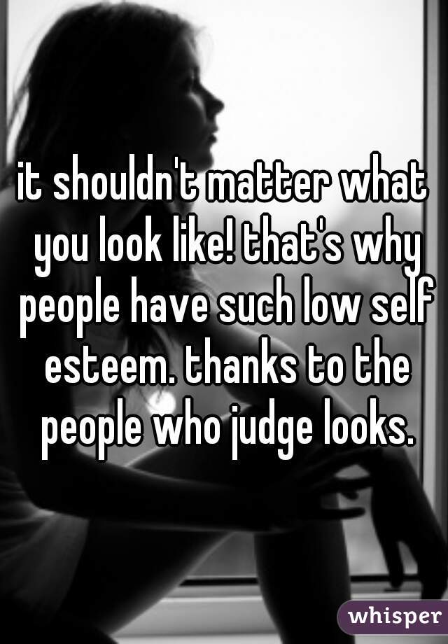 it shouldn't matter what you look like! that's why people have such low self esteem. thanks to the people who judge looks.