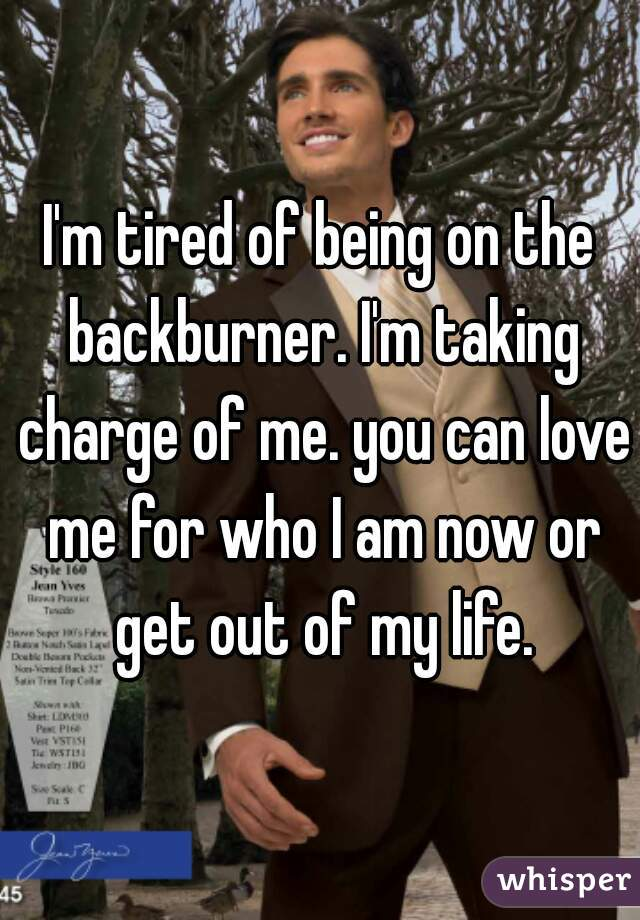 I'm tired of being on the backburner. I'm taking charge of me. you can love me for who I am now or get out of my life.