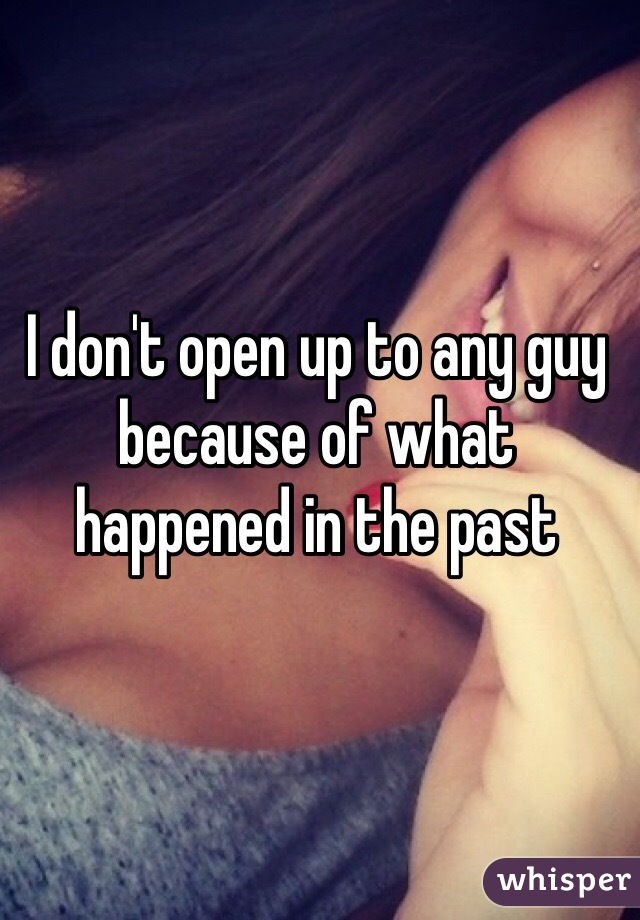 I don't open up to any guy because of what happened in the past
