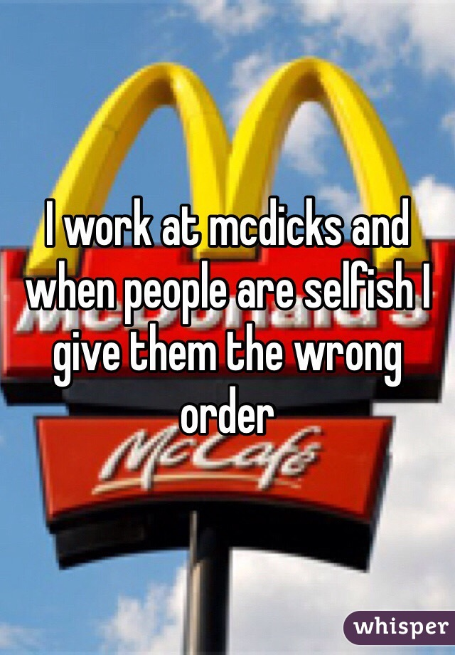 I work at mcdicks and when people are selfish I give them the wrong order