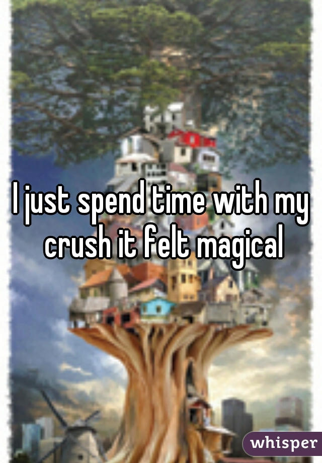 I just spend time with my crush it felt magical