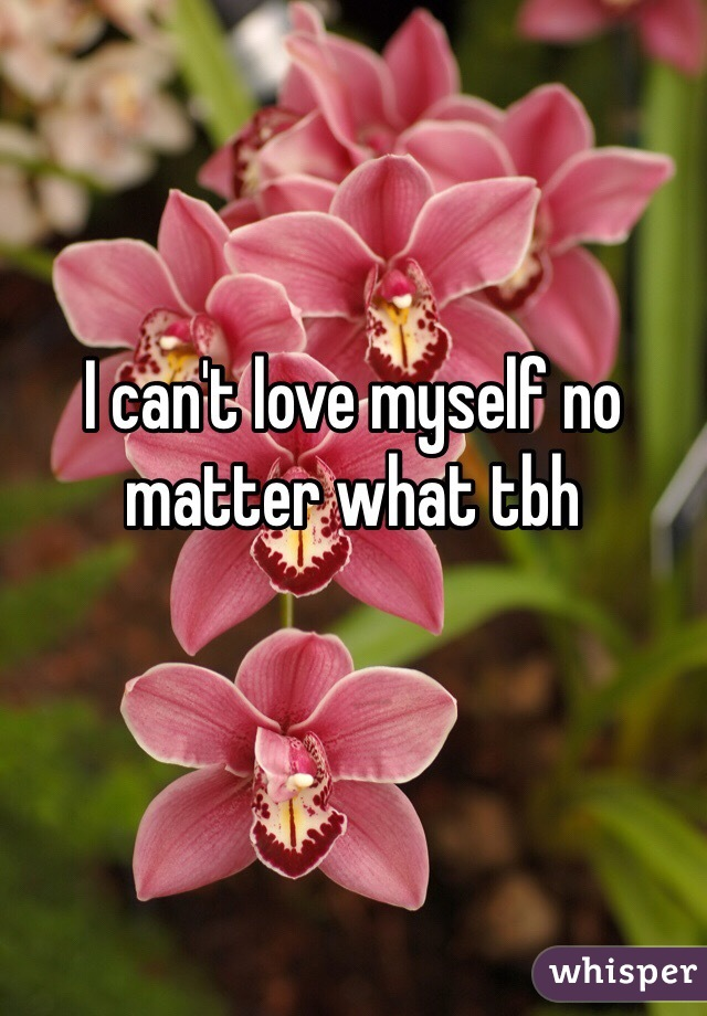 I can't love myself no matter what tbh