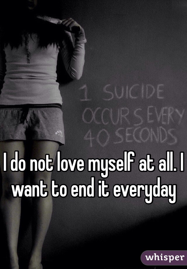 I do not love myself at all. I want to end it everyday