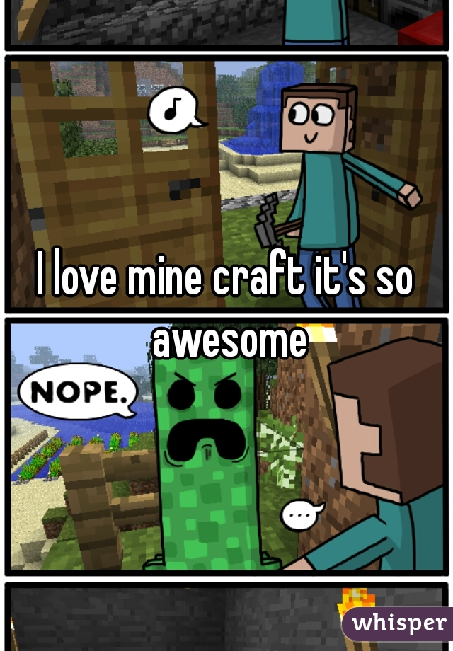 I love mine craft it's so awesome