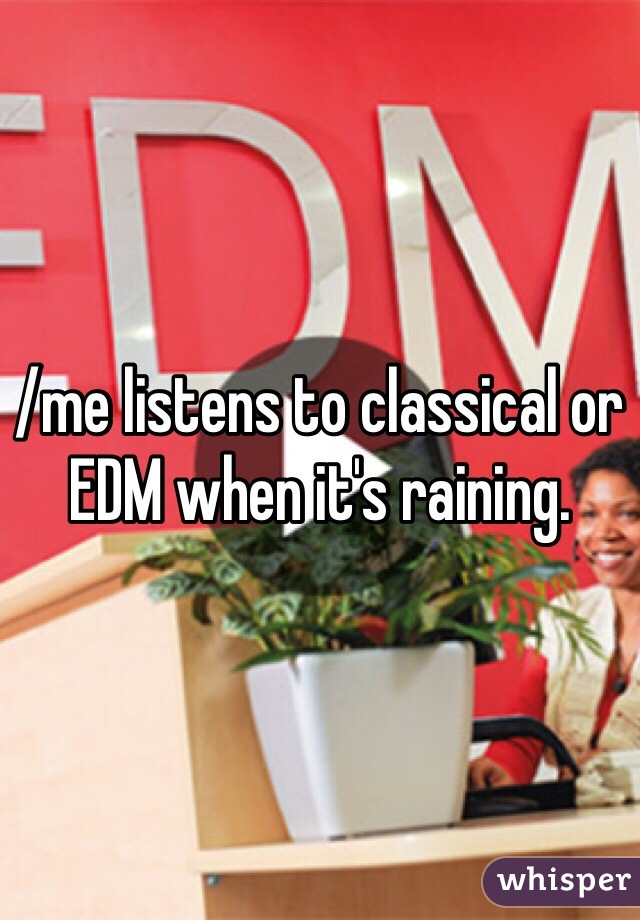 /me listens to classical or EDM when it's raining.