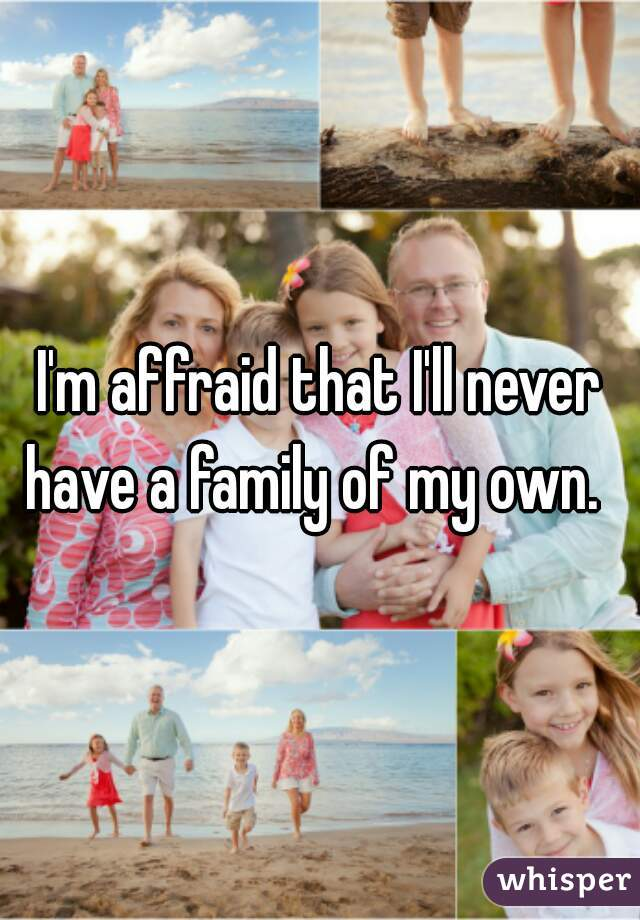 I'm affraid that I'll never have a family of my own.