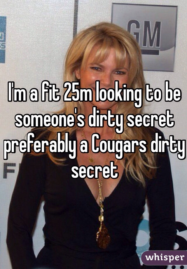 I'm a fit 25m looking to be someone's dirty secret preferably a Cougars dirty secret