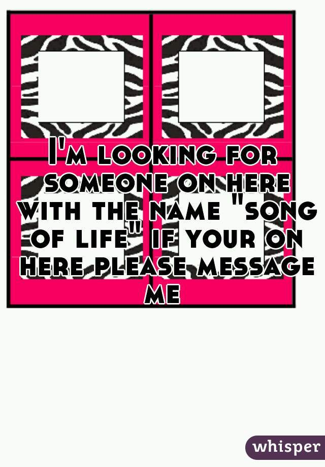 """I'm looking for someone on here with the name """"song of life"""" if your on here please message me"""