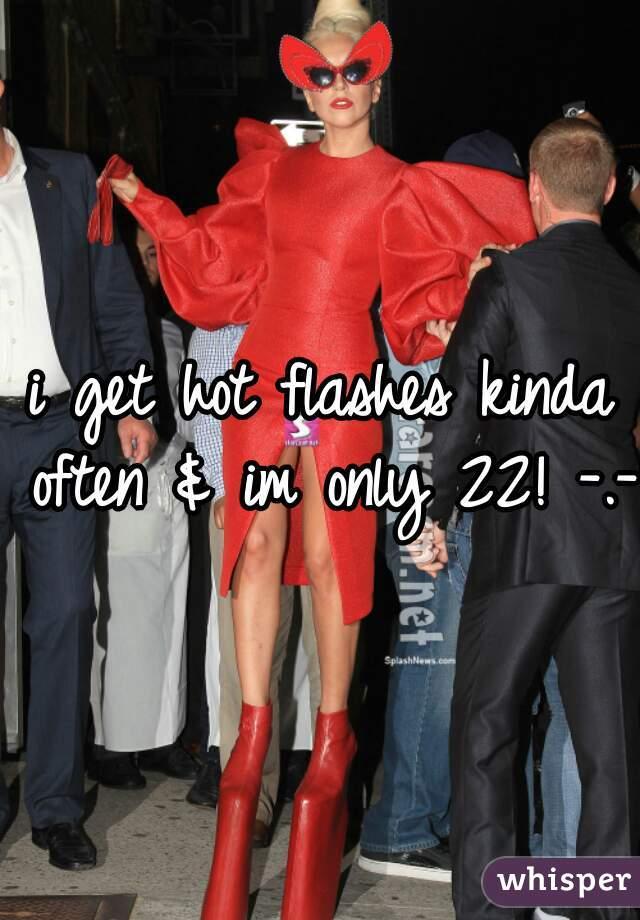 i get hot flashes kinda often & im only 22! -.-