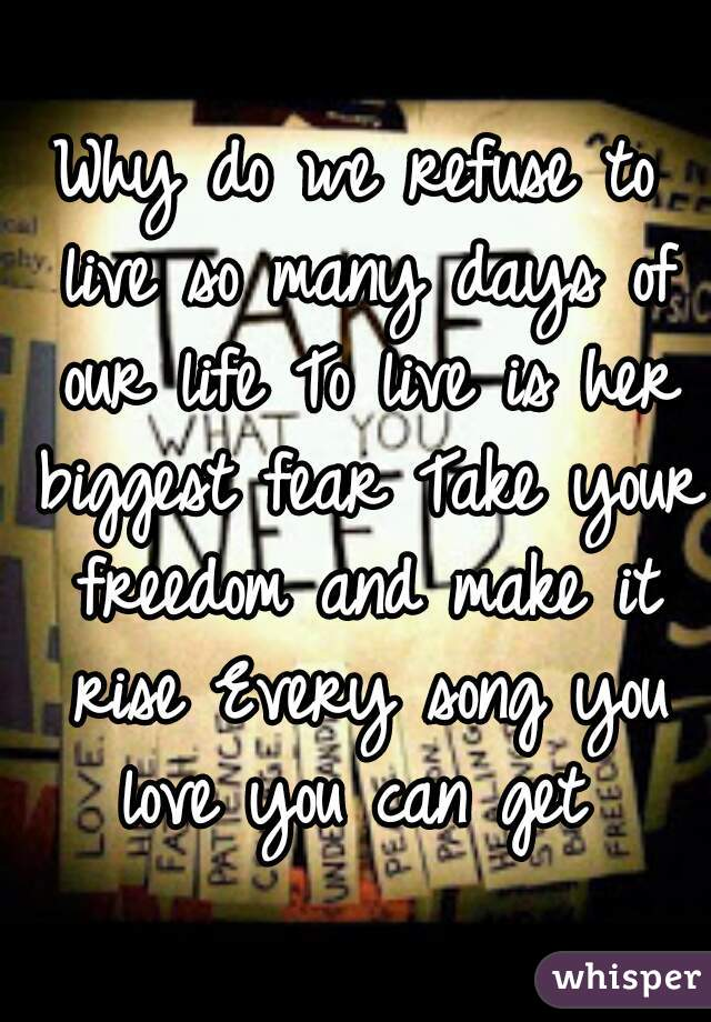 Why do we refuse to live so many days of our life To live is her biggest fear Take your freedom and make it rise Every song you love you can get