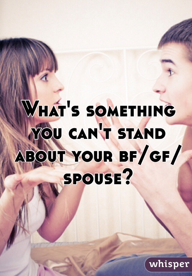 What's something you can't stand about your bf/gf/spouse?