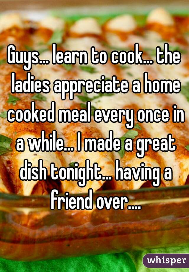Guys... learn to cook... the ladies appreciate a home cooked meal every once in a while... I made a great dish tonight... having a friend over....